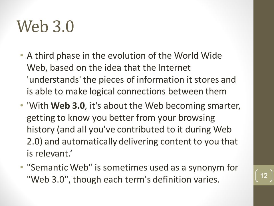 Web 3.0 A third phase in the evolution of the World Wide Web, based on the idea that the Internet 'understands' the pieces of information it stores an