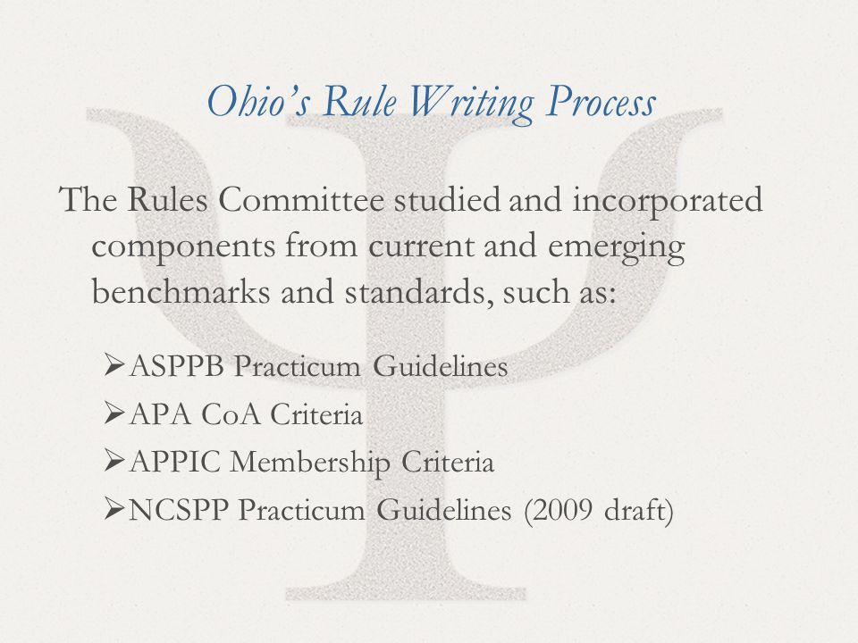 11 Ohio's Rule Writing Process The Rules Committee studied and incorporated components from current and emerging benchmarks and standards, such as:  ASPPB Practicum Guidelines  APA CoA Criteria  APPIC Membership Criteria  NCSPP Practicum Guidelines (2009 draft)