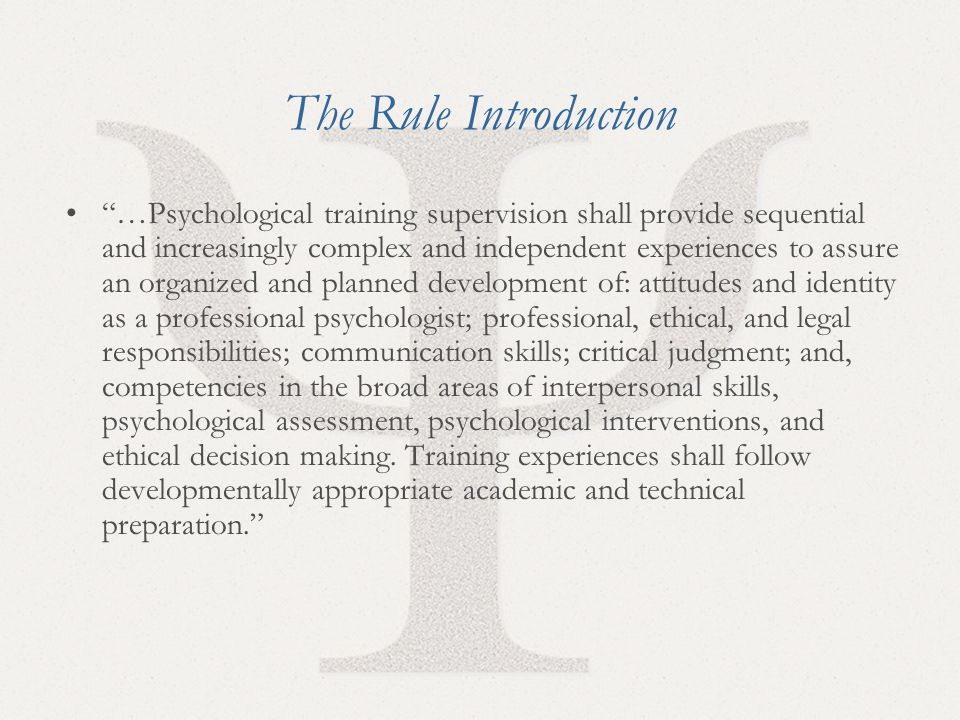 13 The Rule Introduction …Psychological training supervision shall provide sequential and increasingly complex and independent experiences to assure an organized and planned development of: attitudes and identity as a professional psychologist; professional, ethical, and legal responsibilities; communication skills; critical judgment; and, competencies in the broad areas of interpersonal skills, psychological assessment, psychological interventions, and ethical decision making.