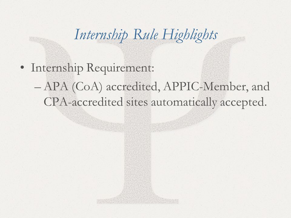 14 Internship Rule Highlights Internship Requirement: –APA (CoA) accredited, APPIC-Member, and CPA-accredited sites automatically accepted.
