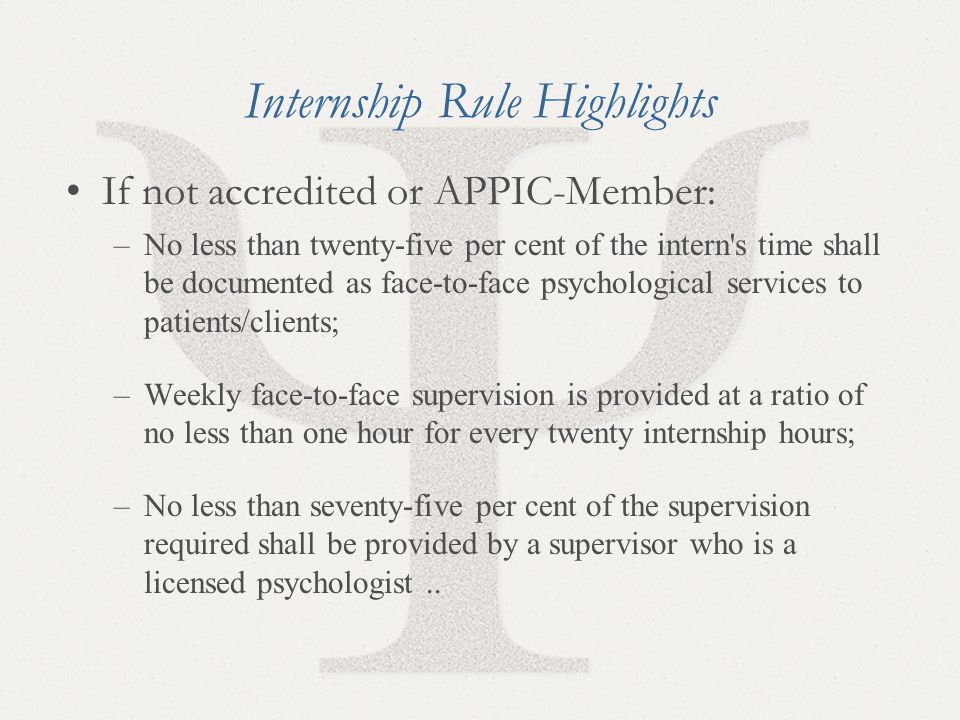 17 Internship Rule Highlights If not accredited or APPIC-Member: –No less than twenty-five per cent of the intern's time shall be documented as face-t
