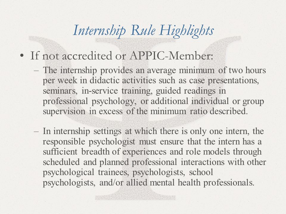 20 Internship Rule Highlights If not accredited or APPIC-Member: –The internship provides an average minimum of two hours per week in didactic activities such as case presentations, seminars, in-service training, guided readings in professional psychology, or additional individual or group supervision in excess of the minimum ratio described.