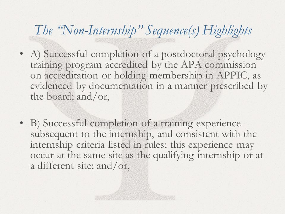 22 The Non-Internship Sequence(s) Highlights A) Successful completion of a postdoctoral psychology training program accredited by the APA commission on accreditation or holding membership in APPIC, as evidenced by documentation in a manner prescribed by the board; and/or, B) Successful completion of a training experience subsequent to the internship, and consistent with the internship criteria listed in rules; this experience may occur at the same site as the qualifying internship or at a different site; and/or,