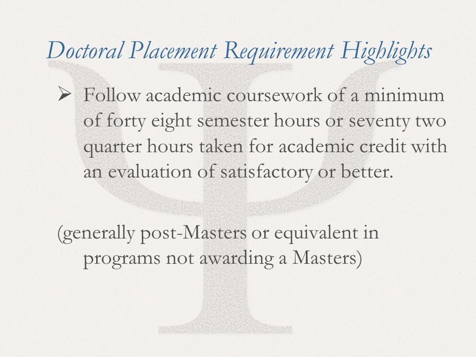 24 Doctoral Placement Requirement Highlights  Follow academic coursework of a minimum of forty eight semester hours or seventy two quarter hours taken for academic credit with an evaluation of satisfactory or better.
