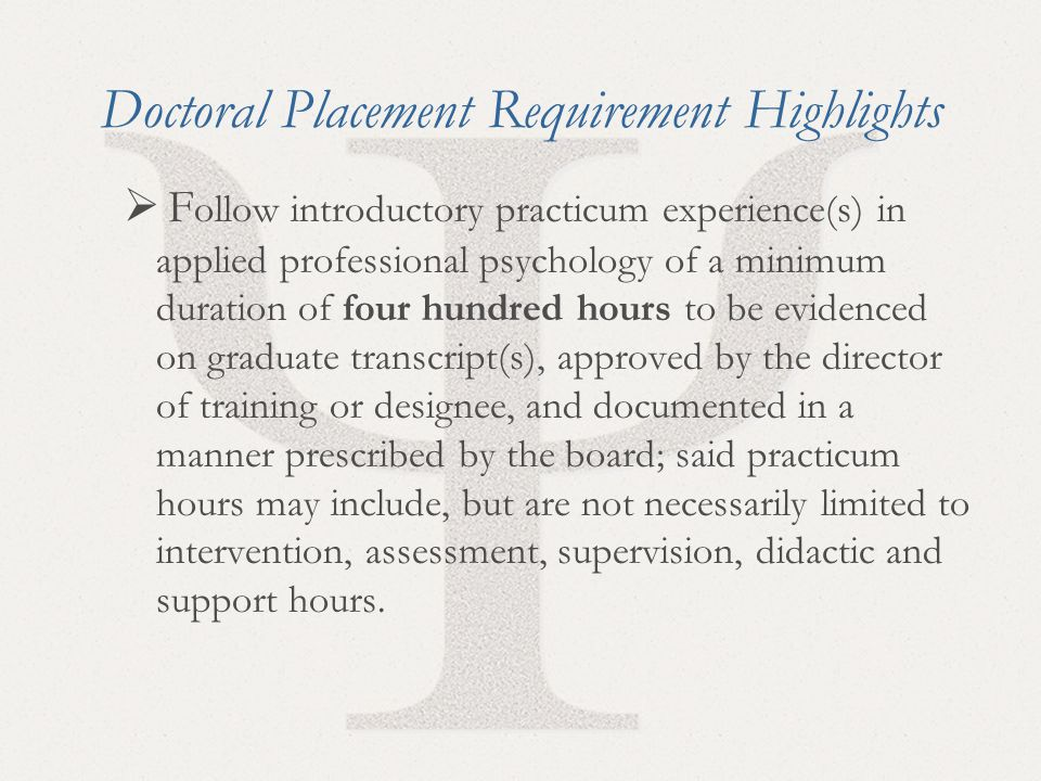 25 Doctoral Placement Requirement Highlights  F ollow introductory practicum experience(s) in applied professional psychology of a minimum duration of four hundred hours to be evidenced on graduate transcript(s), approved by the director of training or designee, and documented in a manner prescribed by the board; said practicum hours may include, but are not necessarily limited to intervention, assessment, supervision, didactic and support hours.
