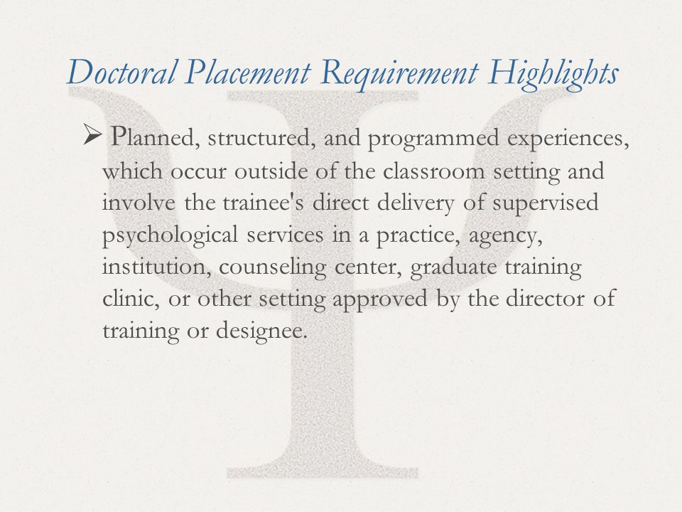 26 Doctoral Placement Requirement Highlights  P lanned, structured, and programmed experiences, which occur outside of the classroom setting and involve the trainee s direct delivery of supervised psychological services in a practice, agency, institution, counseling center, graduate training clinic, or other setting approved by the director of training or designee.