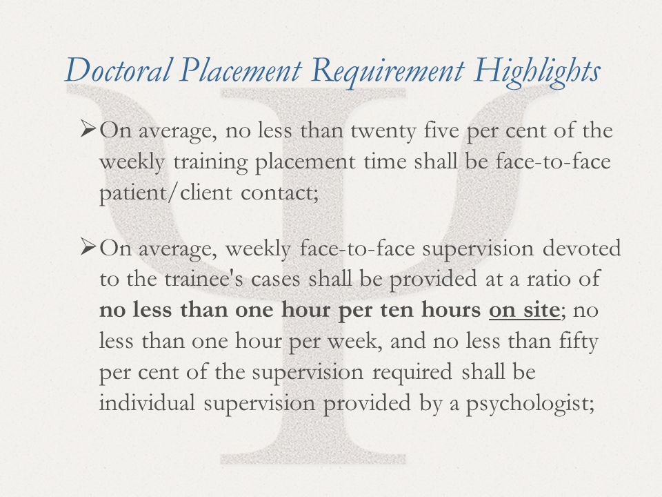 29 Doctoral Placement Requirement Highlights  On average, no less than twenty five per cent of the weekly training placement time shall be face-to-fa