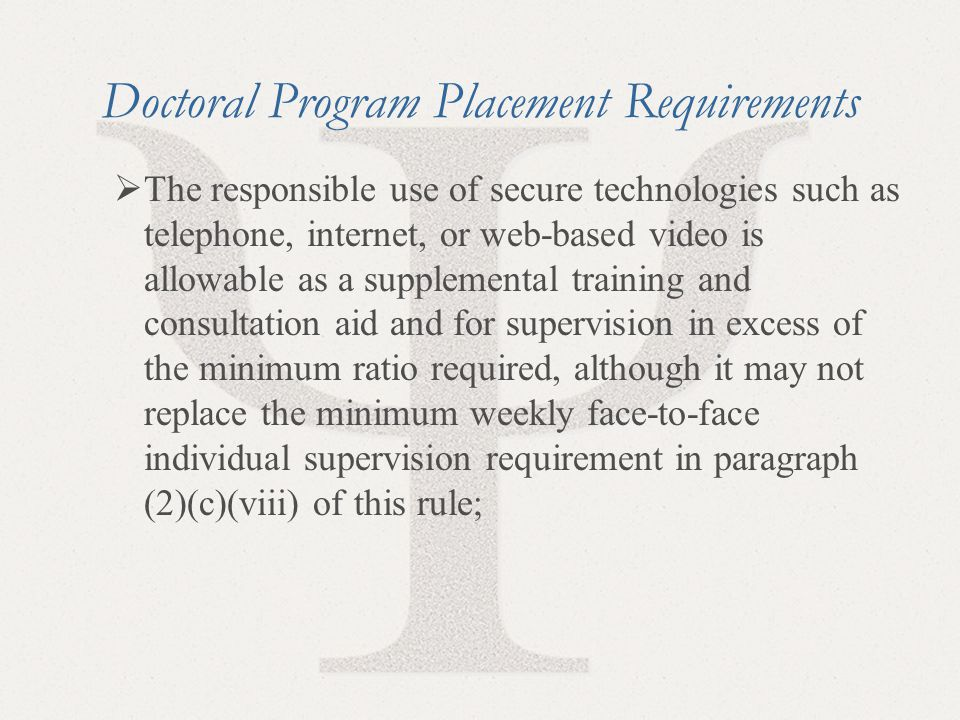 31 Doctoral Program Placement Requirements  The responsible use of secure technologies such as telephone, internet, or web-based video is allowable as a supplemental training and consultation aid and for supervision in excess of the minimum ratio required, although it may not replace the minimum weekly face-to-face individual supervision requirement in paragraph (2)(c)(viii) of this rule;
