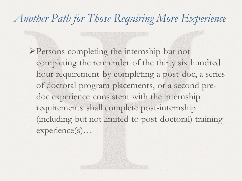 33 Another Path for Those Requiring More Experience  Persons completing the internship but not completing the remainder of the thirty six hundred hour requirement by completing a post-doc, a series of doctoral program placements, or a second pre- doc experience consistent with the internship requirements shall complete post-internship (including but not limited to post-doctoral) training experience(s)…