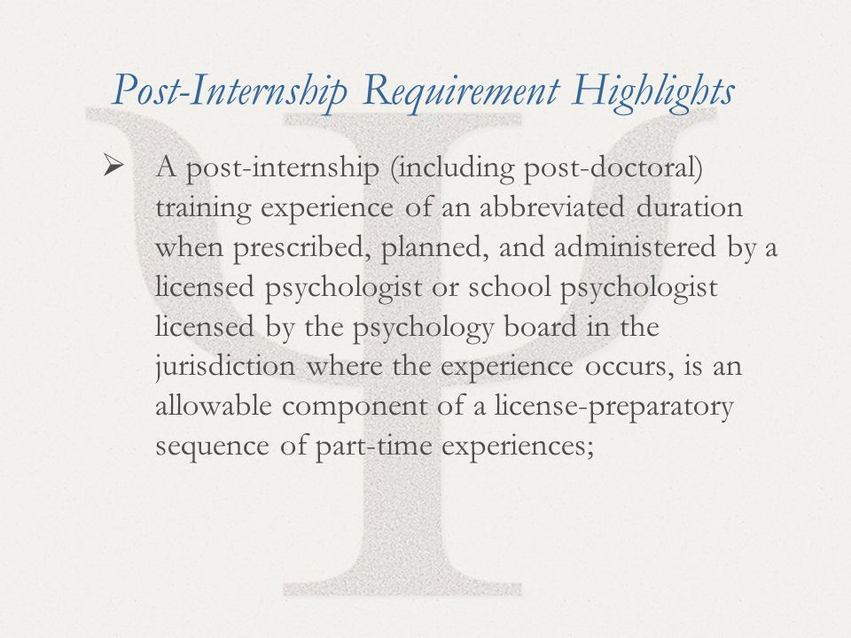 34 Post-Internship Requirement Highlights  A post-internship (including post-doctoral) training experience of an abbreviated duration when prescribed