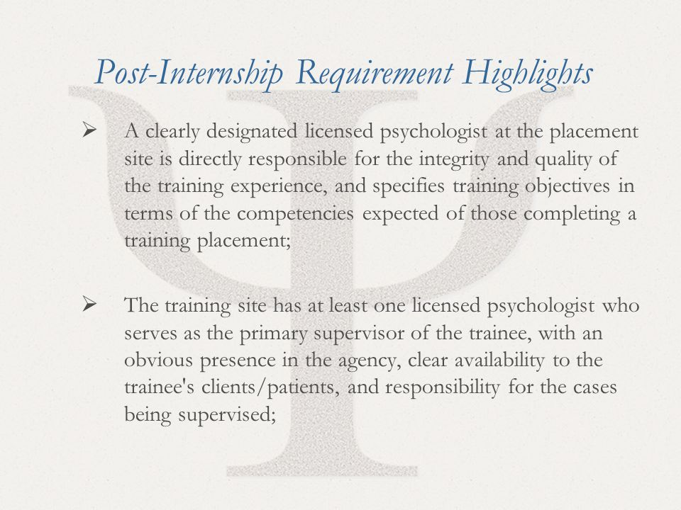 36 Post-Internship Requirement Highlights  A clearly designated licensed psychologist at the placement site is directly responsible for the integrity