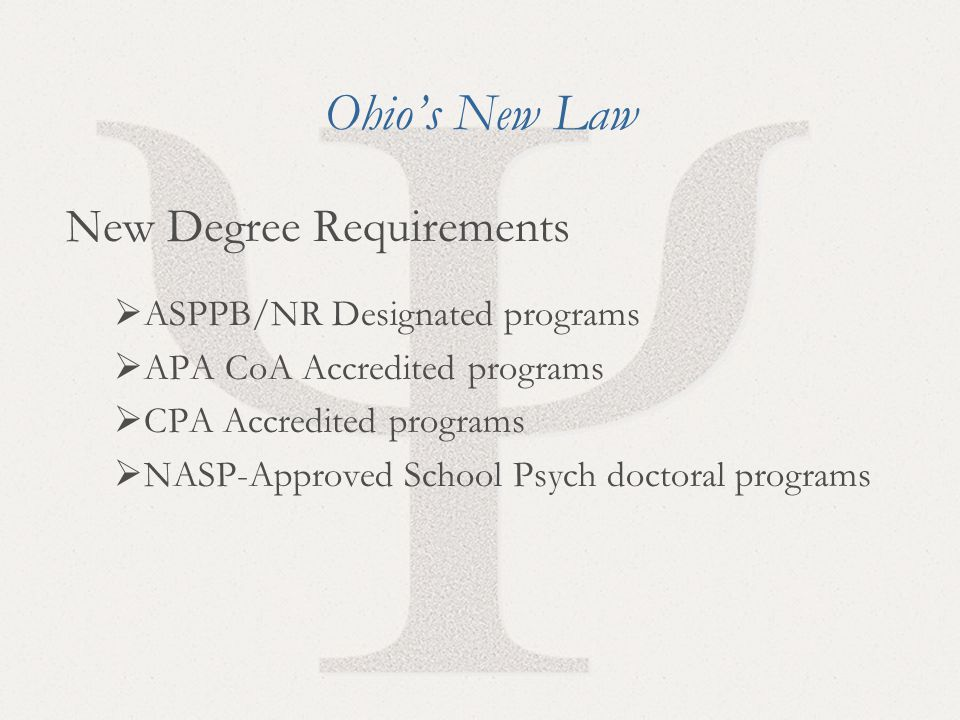 4 Ohio's New Law New Degree Requirements  ASPPB/NR Designated programs  APA CoA Accredited programs  CPA Accredited programs  NASP-Approved School Psych doctoral programs