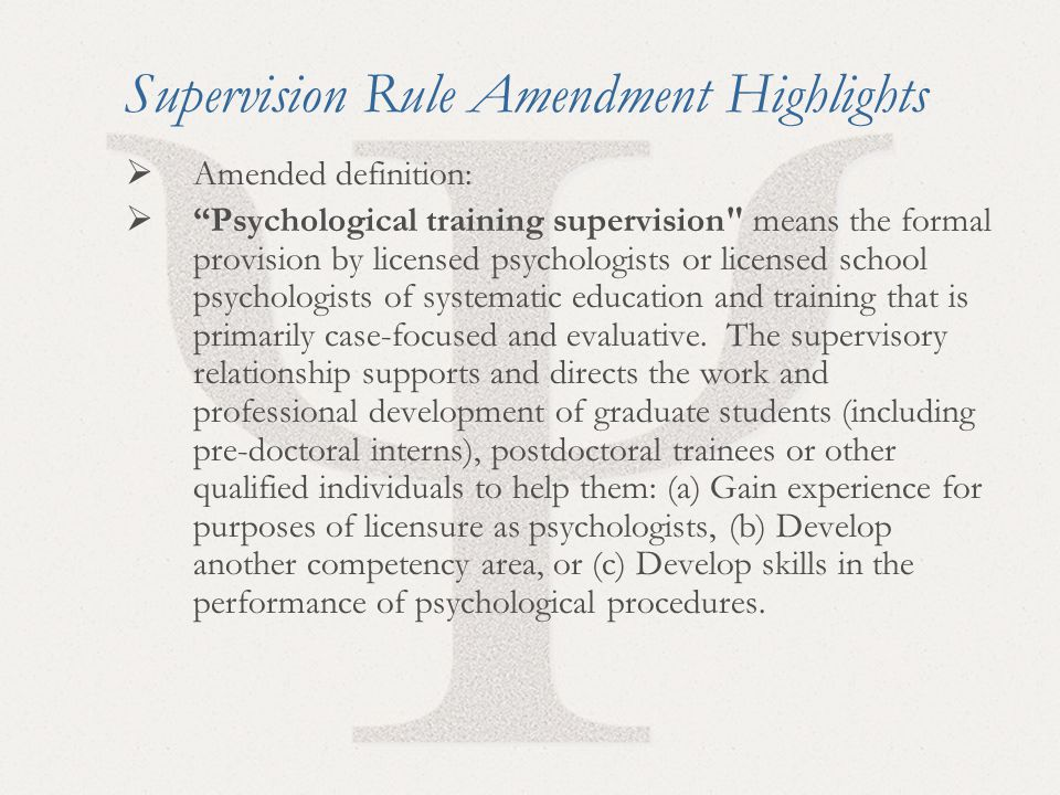 41 Supervision Rule Amendment Highlights  Amended definition:  Psychological training supervision means the formal provision by licensed psychologists or licensed school psychologists of systematic education and training that is primarily case-focused and evaluative.