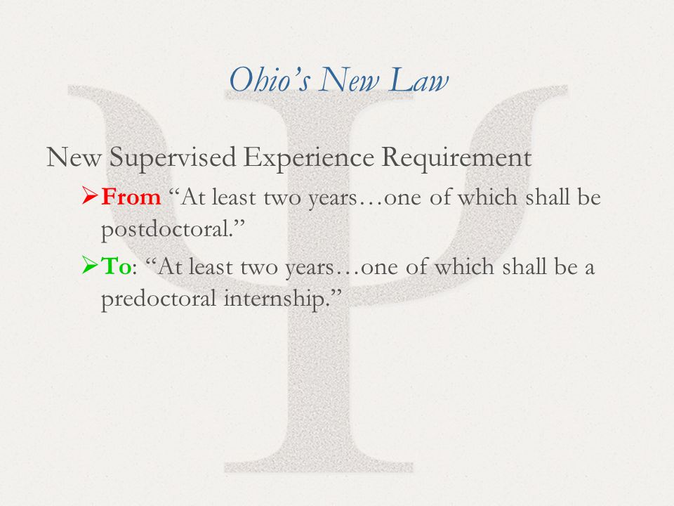5 Ohio's New Law New Supervised Experience Requirement  From At least two years…one of which shall be postdoctoral.  To: At least two years…one of which shall be a predoctoral internship.