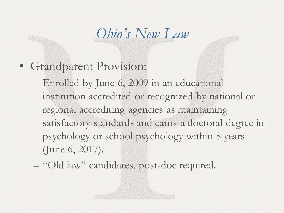 6 Ohio's New Law Grandparent Provision: –Enrolled by June 6, 2009 in an educational institution accredited or recognized by national or regional accrediting agencies as maintaining satisfactory standards and earns a doctoral degree in psychology or school psychology within 8 years (June 6, 2017).