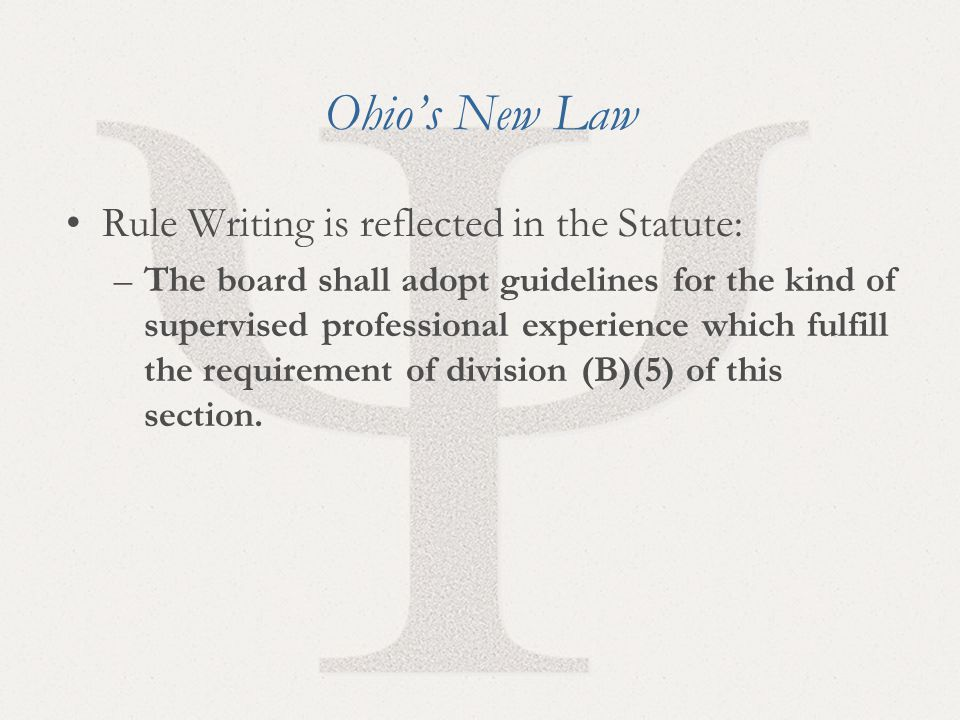7 Ohio's New Law Rule Writing is reflected in the Statute: –The board shall adopt guidelines for the kind of supervised professional experience which fulfill the requirement of division (B)(5) of this section.