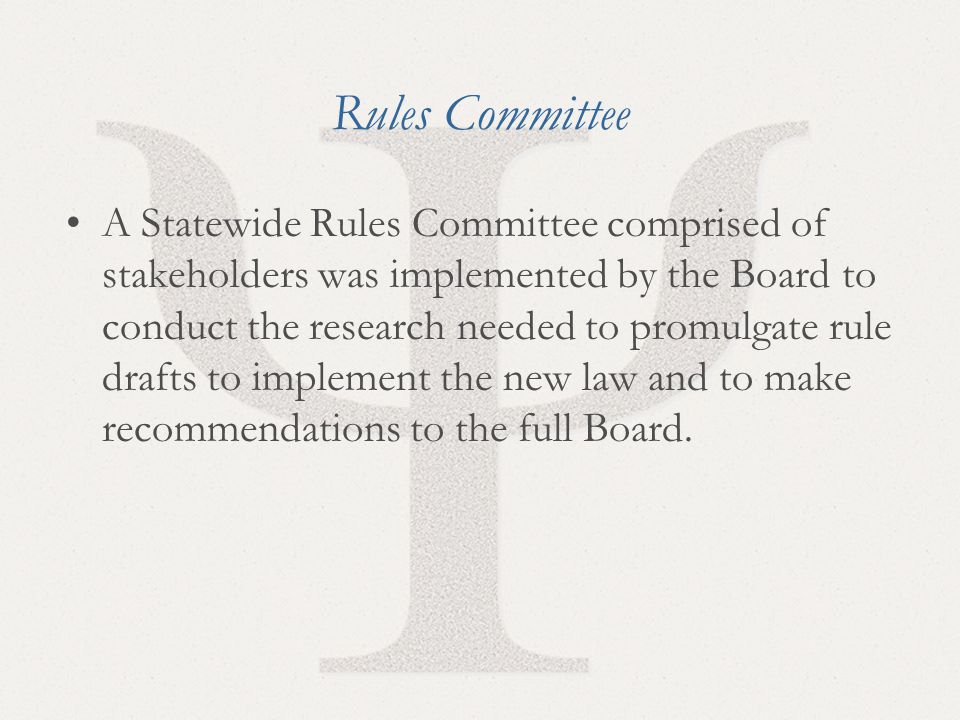 8 Rules Committee A Statewide Rules Committee comprised of stakeholders was implemented by the Board to conduct the research needed to promulgate rule drafts to implement the new law and to make recommendations to the full Board.