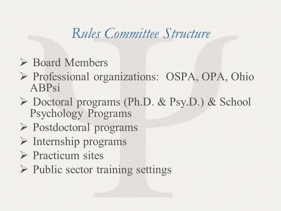 9 Rules Committee Structure  Board Members  Professional organizations: OSPA, OPA, Ohio ABPsi  Doctoral programs (Ph.D. & Psy.D.) & School Psycholo