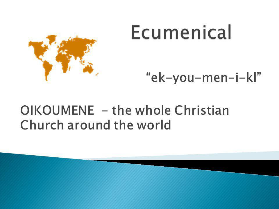 ek-you-men-i-kl OIKOUMENE - the whole Christian Church around the world