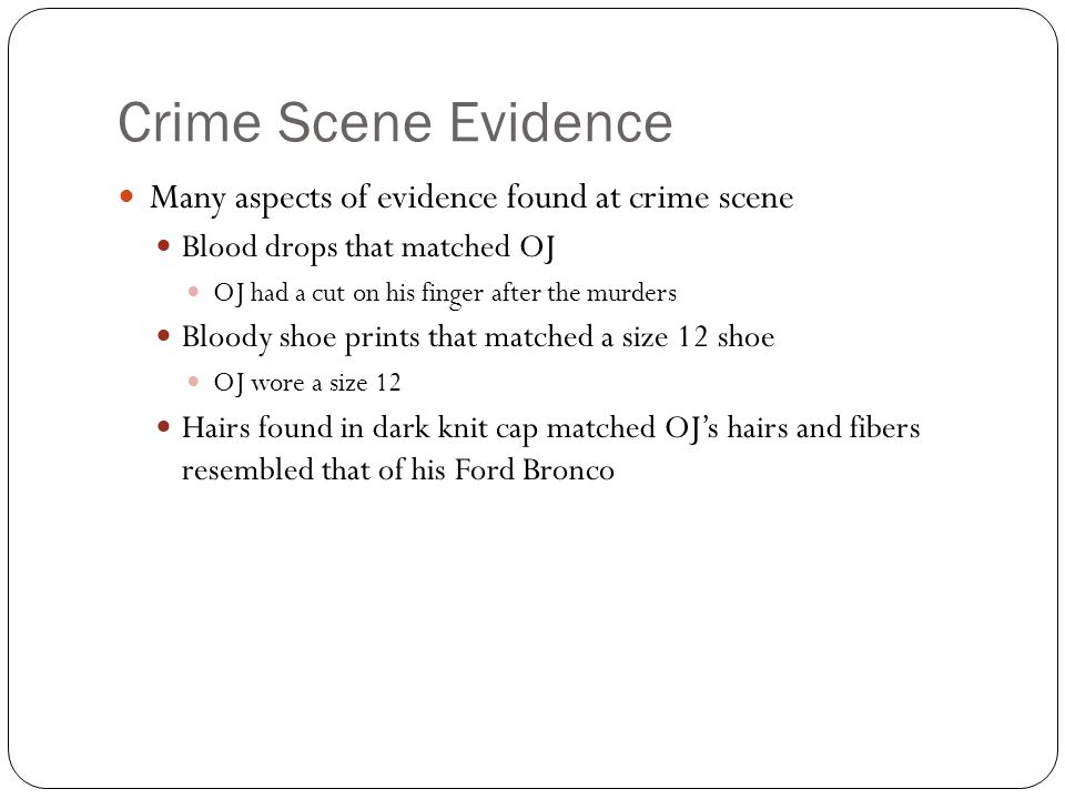 Crime Scene Evidence Many aspects of evidence found at crime scene Blood drops that matched OJ OJ had a cut on his finger after the murders Bloody shoe prints that matched a size 12 shoe OJ wore a size 12 Hairs found in dark knit cap matched OJ's hairs and fibers resembled that of his Ford Bronco