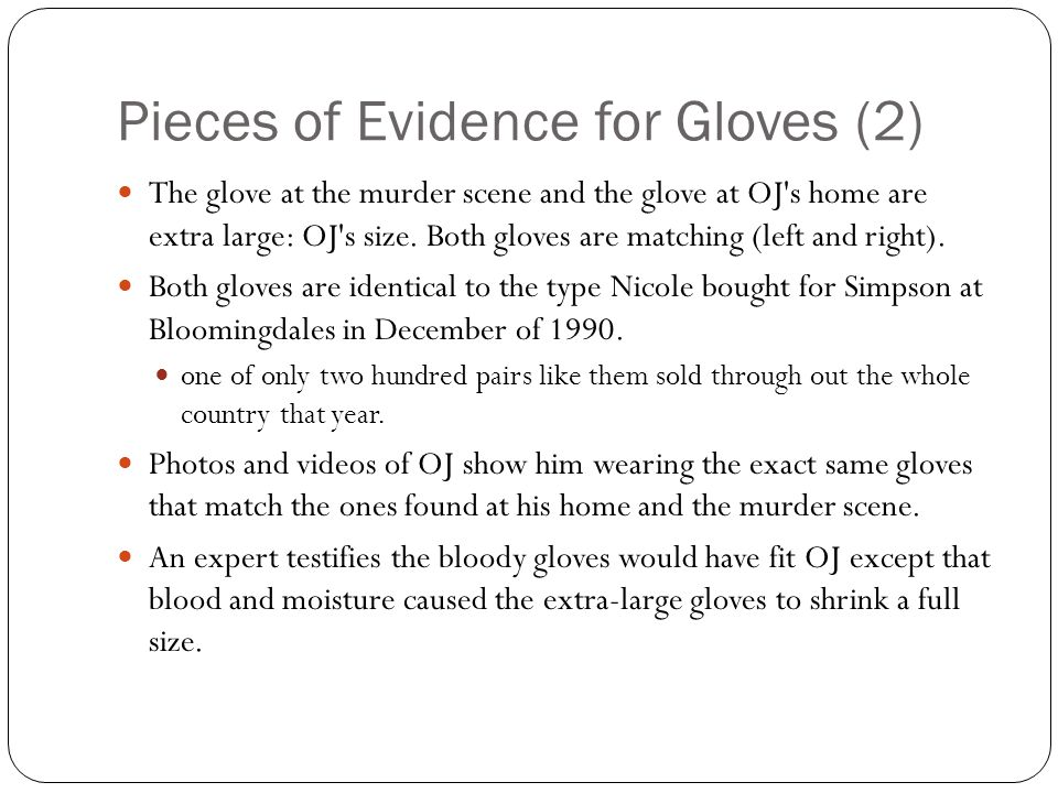 Trial explanation Prosecution: Simpson lost the left glove at his ex-wife s home during the struggle and, in a rush, inadvertently dropped the right glove while trying to hide it; explained that evidence gloves didn t fit Simpson in a courtroom demonstration because the gloves shrunk from being soaked in blood and Simpson had rubber gloves on underneath.