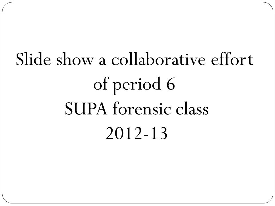 Slide show a collaborative effort of period 6 SUPA forensic class 2012-13
