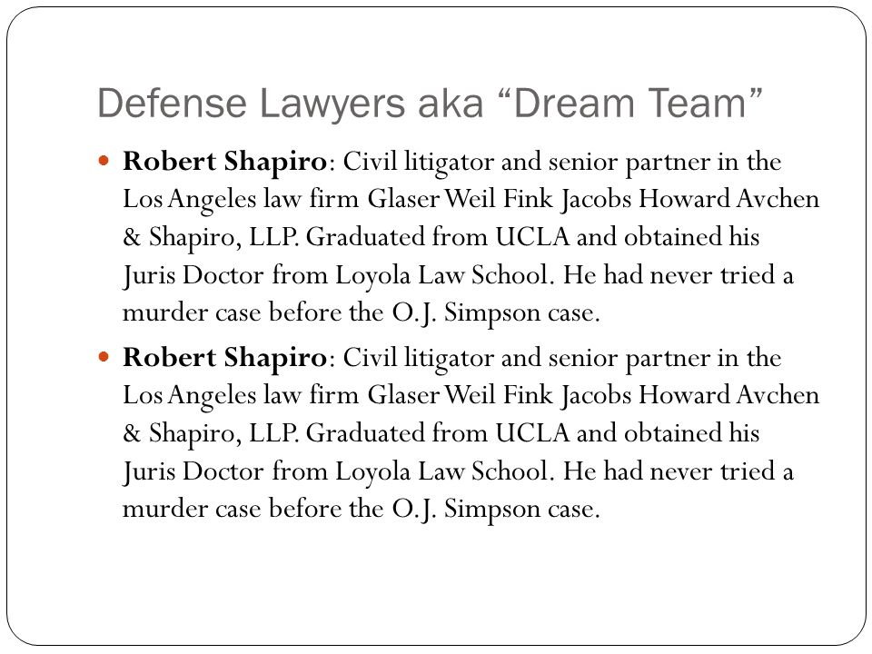 Defense Lawyers aka Dream Team Robert Shapiro: Civil litigator and senior partner in the Los Angeles law firm Glaser Weil Fink Jacobs Howard Avchen & Shapiro, LLP.