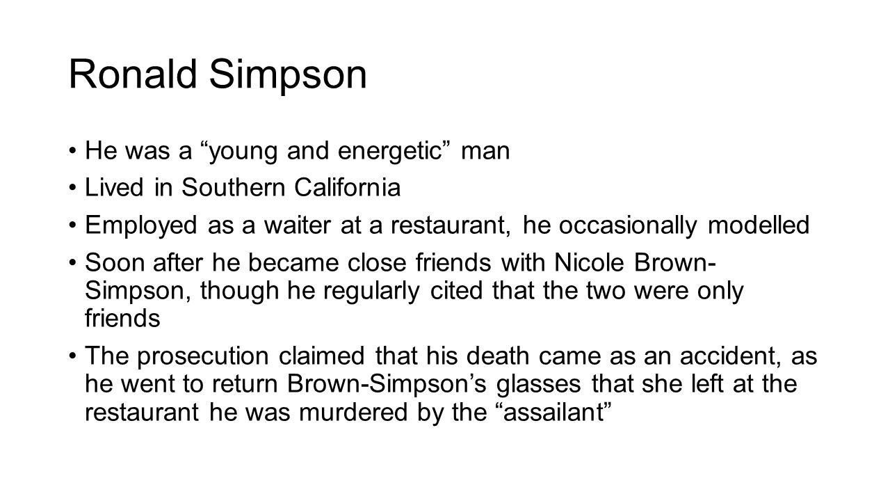 Ronald Simpson He was a young and energetic man Lived in Southern California Employed as a waiter at a restaurant, he occasionally modelled Soon after he became close friends with Nicole Brown- Simpson, though he regularly cited that the two were only friends The prosecution claimed that his death came as an accident, as he went to return Brown-Simpson's glasses that she left at the restaurant he was murdered by the assailant