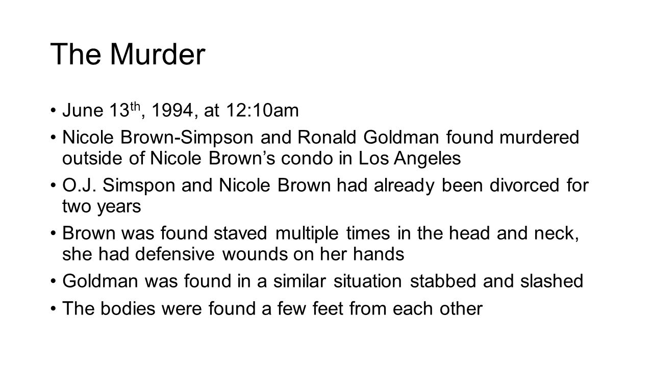 The Murder June 13 th, 1994, at 12:10am Nicole Brown-Simpson and Ronald Goldman found murdered outside of Nicole Brown's condo in Los Angeles O.J. Sim