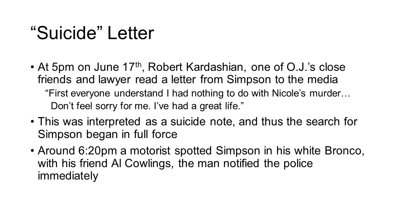 Suicide Letter At 5pm on June 17 th, Robert Kardashian, one of O.J.'s close friends and lawyer read a letter from Simpson to the media First everyone understand I had nothing to do with Nicole's murder… Don't feel sorry for me.