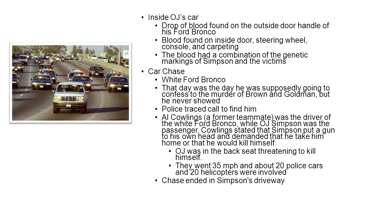 Inside OJ's car Drop of blood found on the outside door handle of his Ford Bronco Blood found on inside door, steering wheel, console, and carpeting The blood had a combination of the genetic markings of Simpson and the victims Car Chase White Ford Bronco That day was the day he was supposedly going to confess to the murder of Brown and Goldman, but he never showed Police traced call to find him Al Cowlings (a former teammate) was the driver of the white Ford Bronco, while OJ Simpson was the passenger.