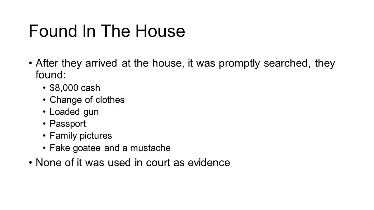 Found In The House After they arrived at the house, it was promptly searched, they found: $8,000 cash Change of clothes Loaded gun Passport Family pictures Fake goatee and a mustache None of it was used in court as evidence