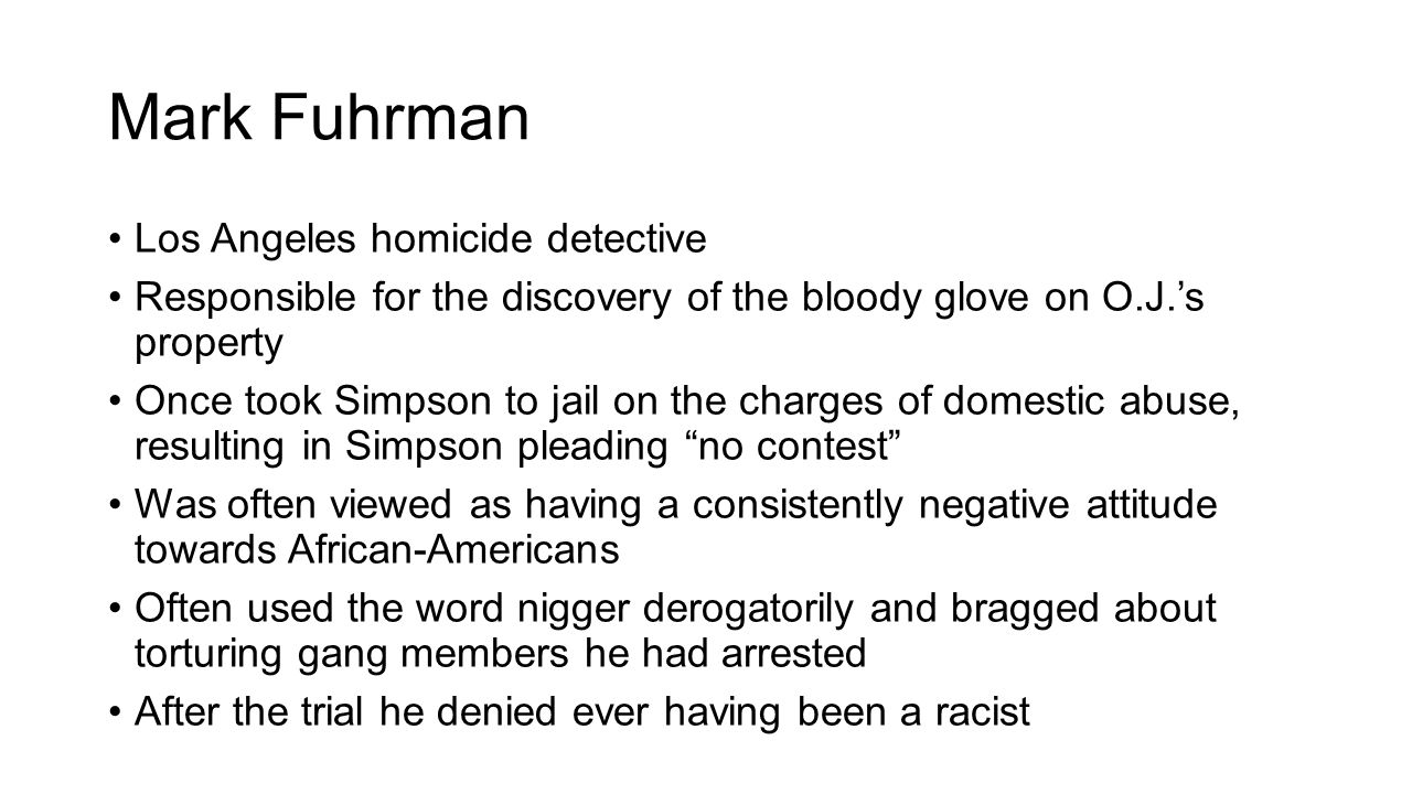 Mark Fuhrman Los Angeles homicide detective Responsible for the discovery of the bloody glove on O.J.'s property Once took Simpson to jail on the charges of domestic abuse, resulting in Simpson pleading no contest Was often viewed as having a consistently negative attitude towards African-Americans Often used the word nigger derogatorily and bragged about torturing gang members he had arrested After the trial he denied ever having been a racist