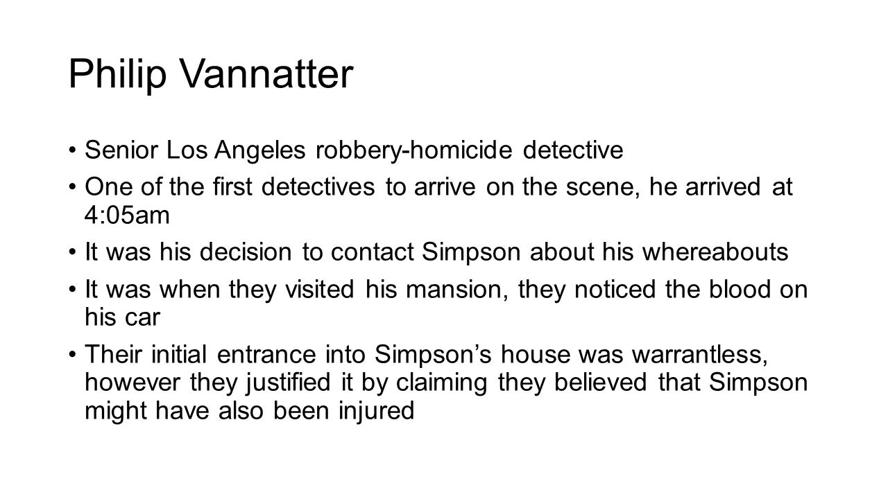 Philip Vannatter Senior Los Angeles robbery-homicide detective One of the first detectives to arrive on the scene, he arrived at 4:05am It was his decision to contact Simpson about his whereabouts It was when they visited his mansion, they noticed the blood on his car Their initial entrance into Simpson's house was warrantless, however they justified it by claiming they believed that Simpson might have also been injured