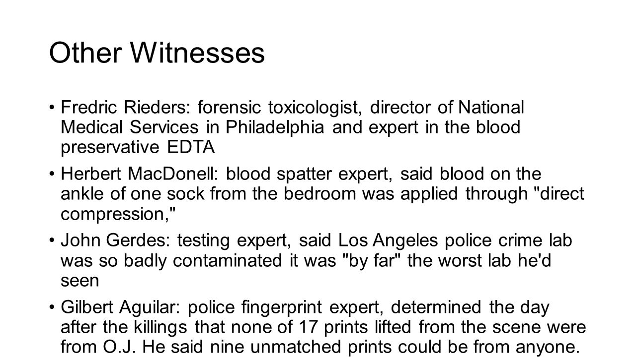 Other Witnesses Fredric Rieders: forensic toxicologist, director of National Medical Services in Philadelphia and expert in the blood preservative EDTA Herbert MacDonell: blood spatter expert, said blood on the ankle of one sock from the bedroom was applied through direct compression, John Gerdes: testing expert, said Los Angeles police crime lab was so badly contaminated it was by far the worst lab he d seen Gilbert Aguilar: police fingerprint expert, determined the day after the killings that none of 17 prints lifted from the scene were from O.J.