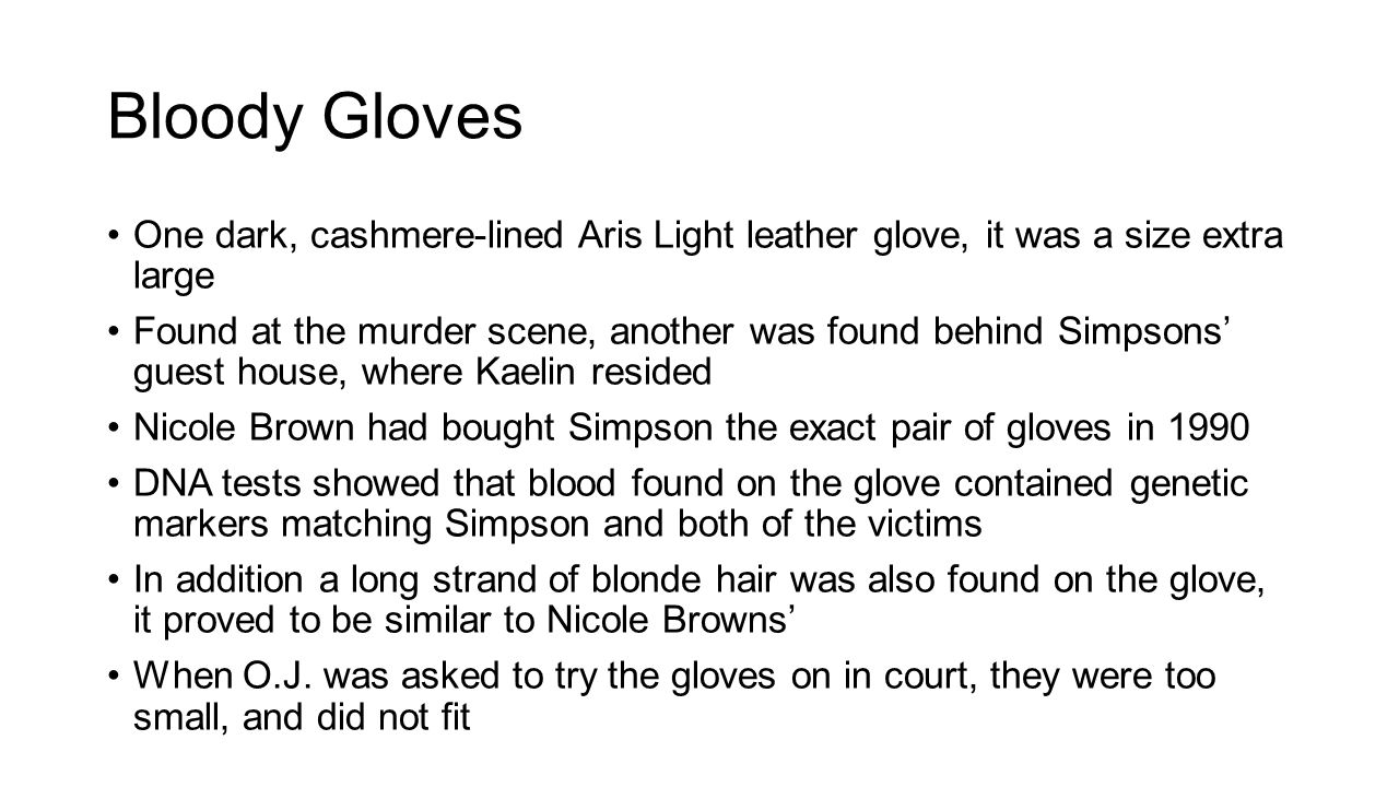 Bloody Gloves One dark, cashmere-lined Aris Light leather glove, it was a size extra large Found at the murder scene, another was found behind Simpsons' guest house, where Kaelin resided Nicole Brown had bought Simpson the exact pair of gloves in 1990 DNA tests showed that blood found on the glove contained genetic markers matching Simpson and both of the victims In addition a long strand of blonde hair was also found on the glove, it proved to be similar to Nicole Browns' When O.J.