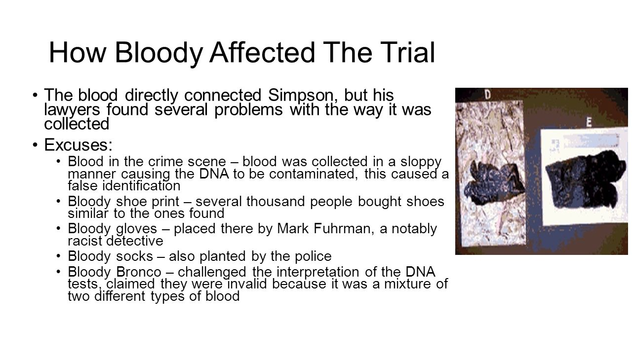 How Bloody Affected The Trial The blood directly connected Simpson, but his lawyers found several problems with the way it was collected Excuses: Bloo