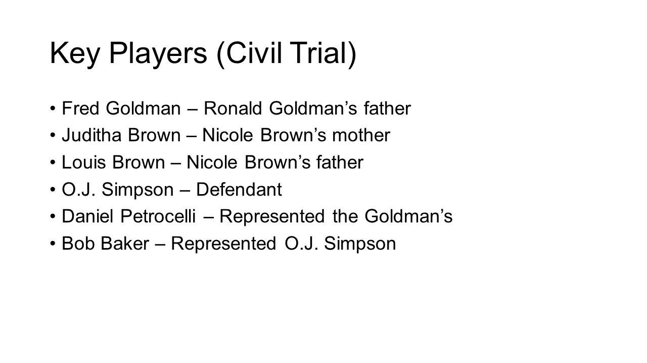 Key Players (Civil Trial) Fred Goldman – Ronald Goldman's father Juditha Brown – Nicole Brown's mother Louis Brown – Nicole Brown's father O.J. Simpso