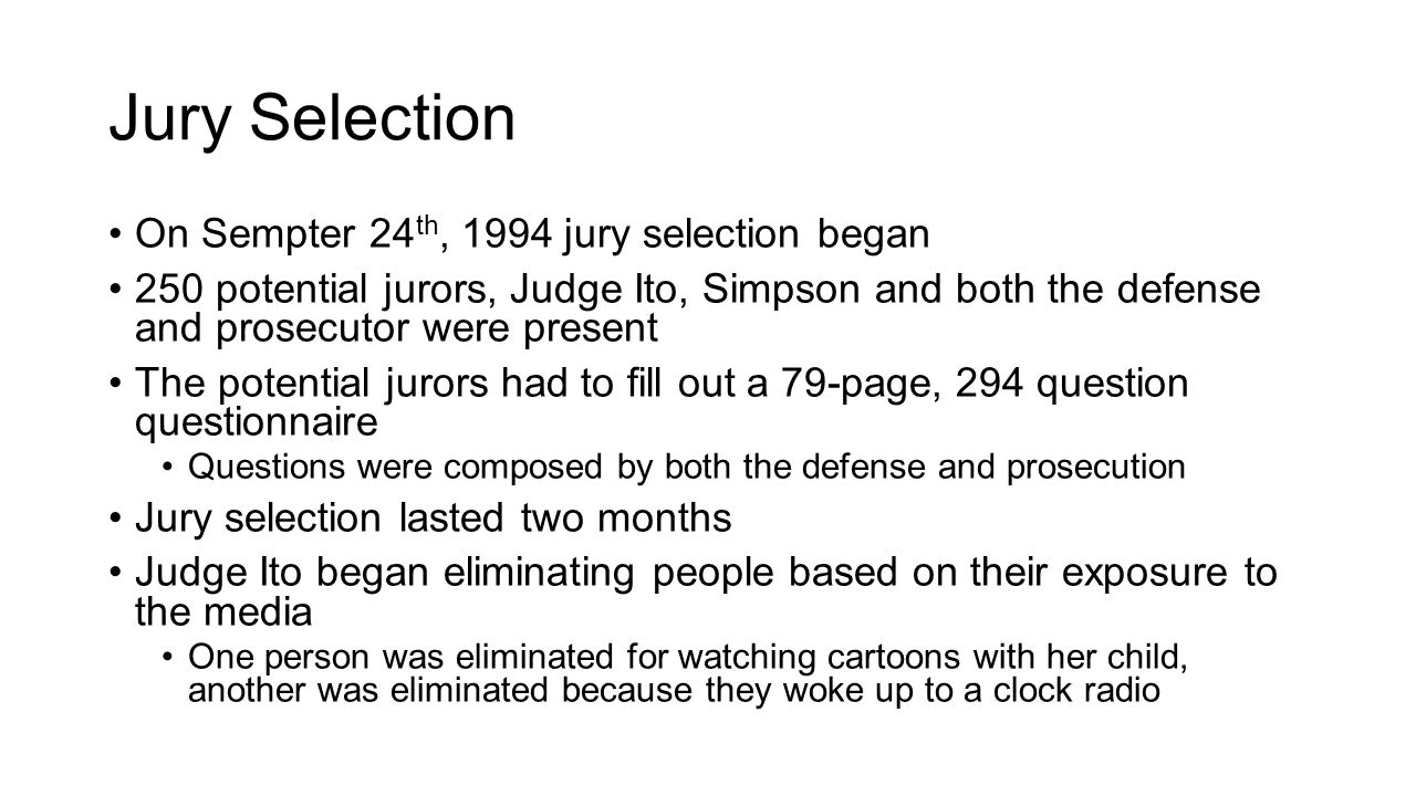 Jury Selection On Sempter 24 th, 1994 jury selection began 250 potential jurors, Judge Ito, Simpson and both the defense and prosecutor were present The potential jurors had to fill out a 79-page, 294 question questionnaire Questions were composed by both the defense and prosecution Jury selection lasted two months Judge Ito began eliminating people based on their exposure to the media One person was eliminated for watching cartoons with her child, another was eliminated because they woke up to a clock radio