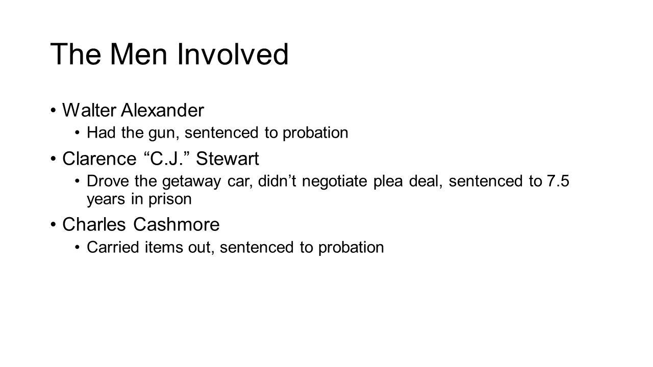"The Men Involved Walter Alexander Had the gun, sentenced to probation Clarence ""C.J."" Stewart Drove the getaway car, didn't negotiate plea deal, sente"