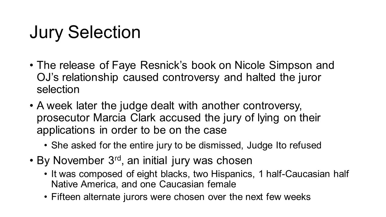 Jury Selection The release of Faye Resnick's book on Nicole Simpson and OJ's relationship caused controversy and halted the juror selection A week lat