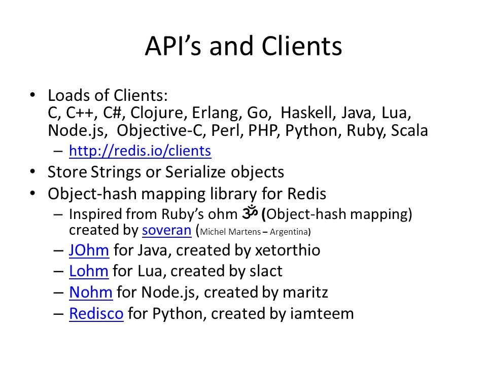 API's and Clients Loads of Clients: C, C++, C#, Clojure, Erlang, Go, Haskell, Java, Lua, Node.js, Objective-C, Perl, PHP, Python, Ruby, Scala – http://redis.io/clients http://redis.io/clients Store Strings or Serialize objects Object-hash mapping library for Redis – Inspired from Ruby's ohm ॐ (Object-hash mapping) created by soveran ( Michel Martens – Argentina) soveran – JOhm for Java, created by xetorthio JOhm – Lohm for Lua, created by slact Lohm – Nohm for Node.js, created by maritz Nohm – Redisco for Python, created by iamteem Redisco