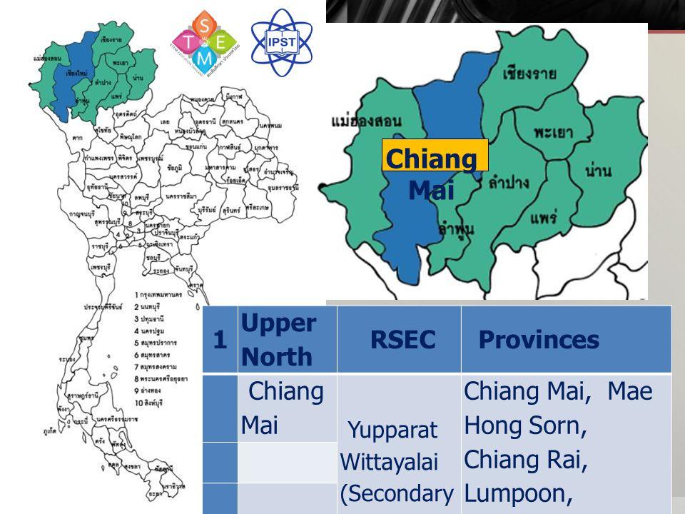 1 Upper North RSEC Provinces Chiang Mai Yupparat Wittayalai (Secondary School) Chiang Mai, Mae Hong Sorn, Chiang Rai, Lumpoon, Lumpang, Payao, Prae, Nan Chiang Mai