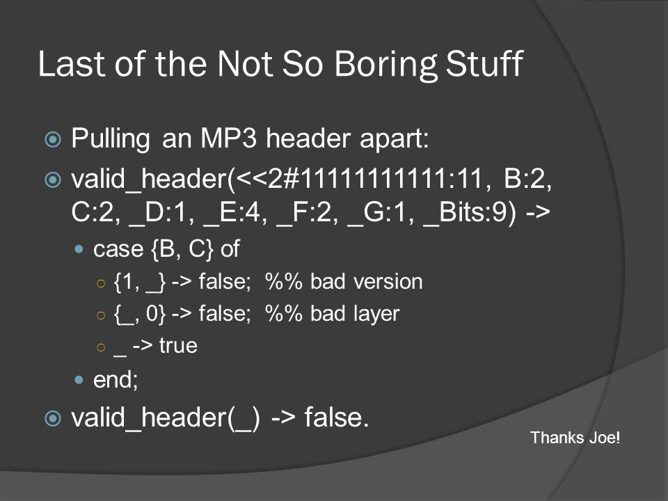 Last of the Not So Boring Stuff  Pulling an MP3 header apart:  valid_header( case {B, C} of ○ {1, _} -> false; % bad version ○ {_, 0} -> false; % ba