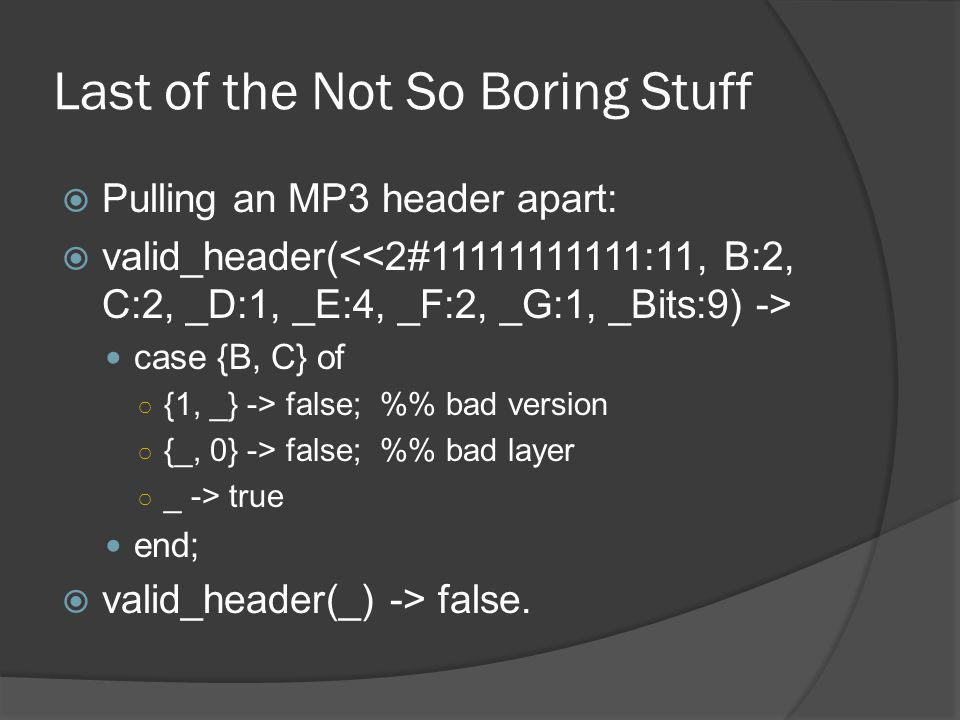 Last of the Not So Boring Stuff  Pulling an MP3 header apart:  valid_header( case {B, C} of ○ {1, _} -> false; % bad version ○ {_, 0} -> false; % bad layer ○ _ -> true end;  valid_header(_) -> false.