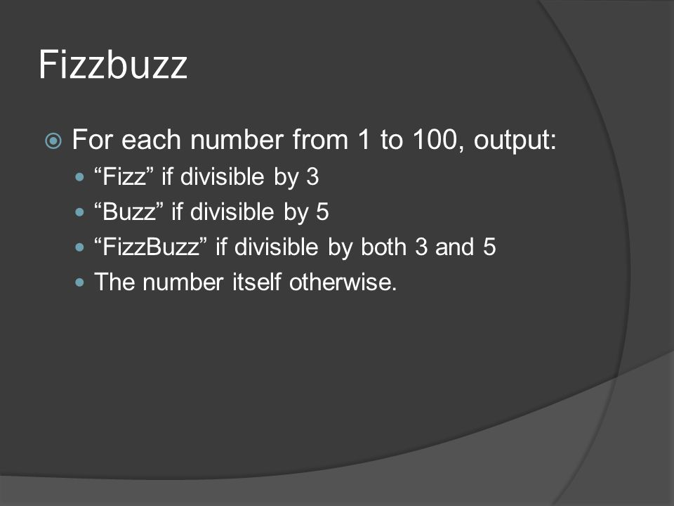 """Fizzbuzz  For each number from 1 to 100, output: """"Fizz"""" if divisible by 3 """"Buzz"""" if divisible by 5 """"FizzBuzz"""" if divisible by both 3 and 5 The number"""
