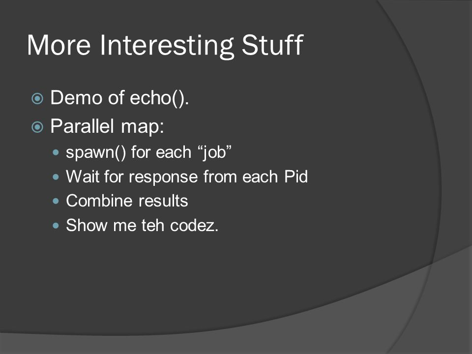 """More Interesting Stuff  Demo of echo().  Parallel map: spawn() for each """"job"""" Wait for response from each Pid Combine results Show me teh codez."""
