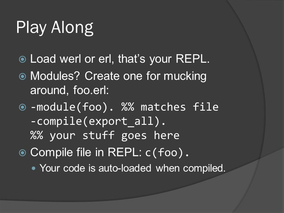 Play Along  Load werl or erl, that's your REPL.  Modules? Create one for mucking around, foo.erl:  -module(foo). % matches file -compile(export_all