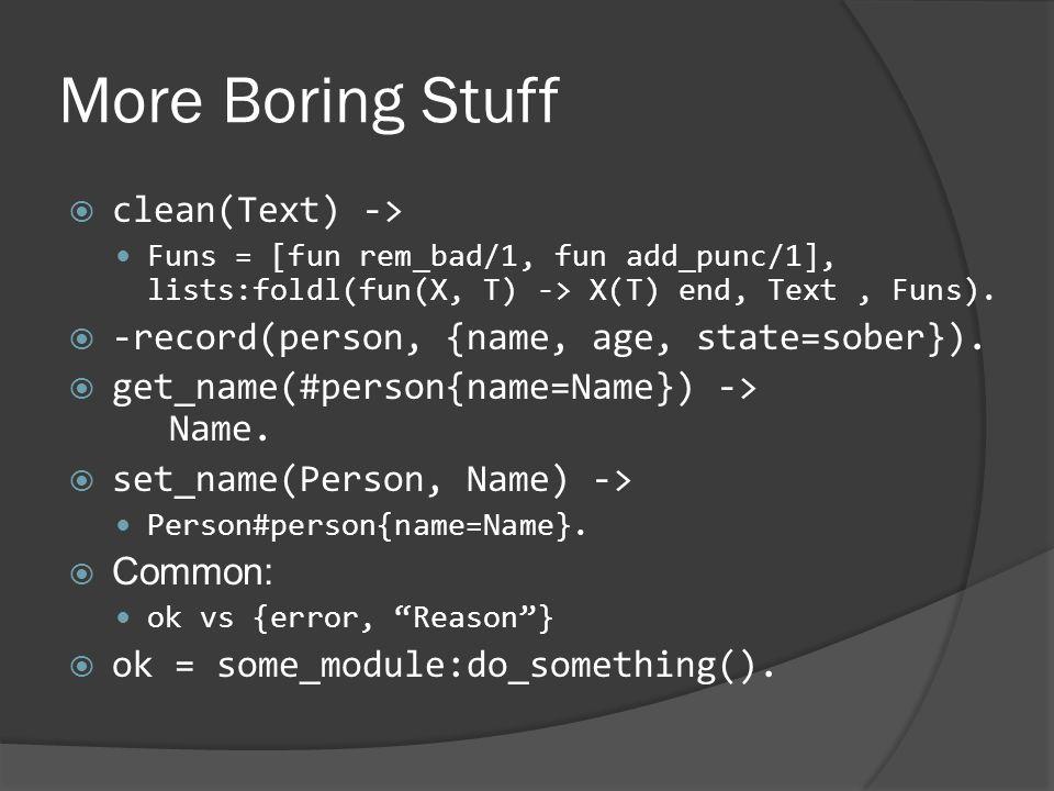 More Boring Stuff  clean(Text) -> Funs = [fun rem_bad/1, fun add_punc/1], lists:foldl(fun(X, T) -> X(T) end, Text, Funs).  -record(person, {name, ag
