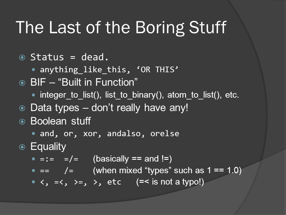 """The Last of the Boring Stuff  Status = dead. anything_like_this, 'OR THIS'  BIF – """"Built in Function"""" integer_to_list(), list_to_binary(), atom_to_l"""